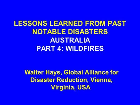 LESSONS LEARNED FROM PAST NOTABLE DISASTERS AUSTRALIA PART 4: WILDFIRES Walter Hays, Global Alliance for Disaster Reduction, Vienna, Virginia, USA.