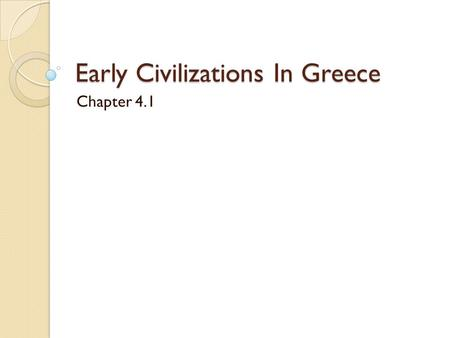 Early Civilizations In Greece Chapter 4.1. The Impact of Geography  The mountains that divided Greece led to a cultural and political divisions between.
