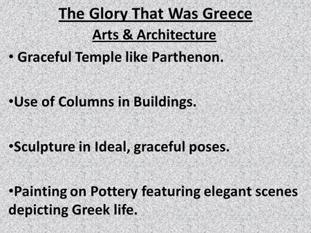 The Glory That Was Greece Arts & Architecture Graceful Temple like Parthenon. Use of Columns in Buildings. Sculpture in Ideal, graceful poses. Painting.