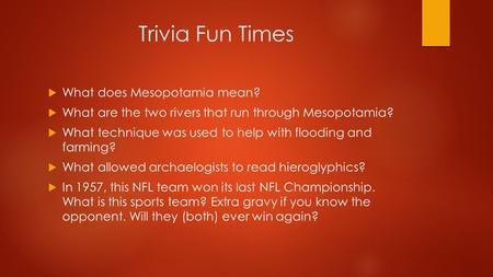 Trivia Fun Times  What does Mesopotamia mean?  What are the two rivers that run through Mesopotamia?  What technique was used to help with flooding.