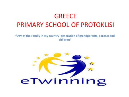 "GREECE PRIMARY SCHOOL OF PROTOKLISI ""Day of the Family in my country- generation of grandparents, parents and children"""