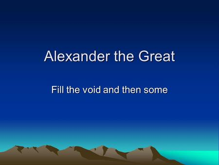 Alexander the Great Fill the void and then some. Macedonia A mountainous kingdom north of Greece Macedonians had their own language and identity.