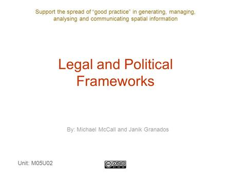 "Support the spread of ""good practice"" in generating, managing, analysing and communicating spatial information Legal and Political Frameworks By: Michael."