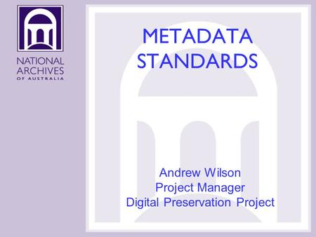 METADATA STANDARDS Andrew Wilson Project Manager Digital Preservation Project.