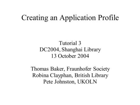 Creating an Application Profile Tutorial 3 DC2004, Shanghai Library 13 October 2004 Thomas Baker, Fraunhofer Society Robina Clayphan, British Library Pete.