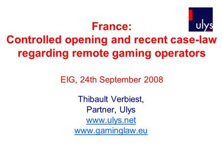 France: Controlled opening and recent case-law regarding remote gaming operators EIG, 24th September 2008 Thibault Verbiest, Partner, Ulys www.ulys.net.