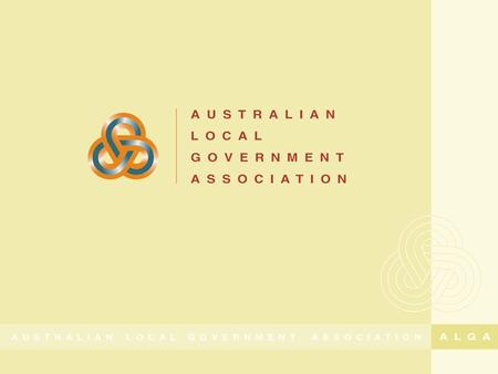 Local Government in Australia during a global economic downturn Cr Geoff Lake President Australian Local Government Association.