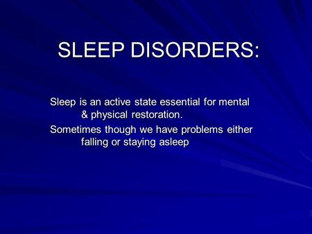 SLEEP DISORDERS: Sleep is an active state essential for mental & physical restoration. Sometimes though we have problems either falling or staying asleep.