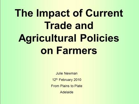 The Impact of Current Trade and Agricultural Policies on Farmers Julie Newman 12 th February 2010 From Plains to Plate Adelaide.