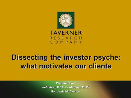 Prepared For: definition, IFSA Conference 2005 By: Linda McAvenna Dissecting the investor psyche: what motivates our clients.