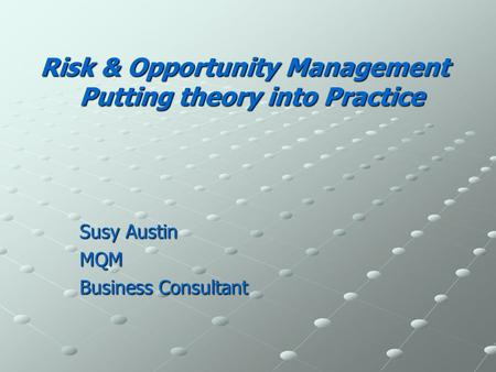 Risk & Opportunity Management Putting theory into Practice Susy Austin MQM Business Consultant.