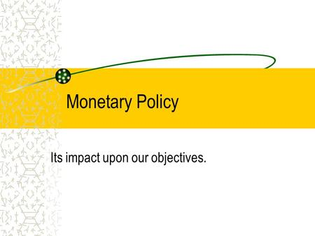 Monetary Policy Its impact upon our objectives.. Monetary Policy Definition Monetary policy is predominantly the changing of interest rates to effect.