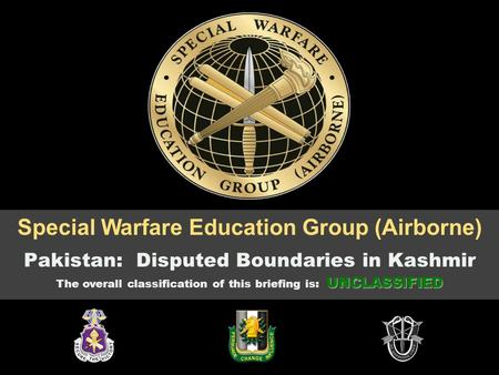 Cogita, Disce, Apta 25-Oct-15 OPR: AOJK-EDG UNCLASSIFIED 1 Special Warfare Education <strong>Group</strong> (Airborne) Pakistan: Disputed Boundaries in Kashmir UNCLASSIFIED.