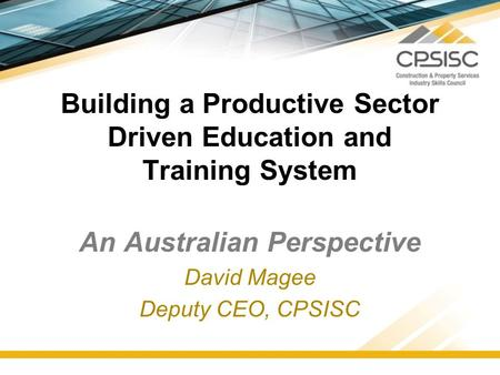 Building a Productive Sector Driven Education and Training System An Australian Perspective David Magee Deputy CEO, CPSISC.