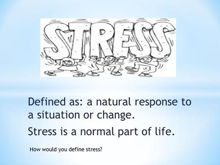 Defined as: a natural response to a situation or change. Stress is a normal part of life. How would you define stress?