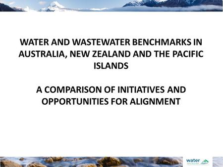 WATER AND WASTEWATER BENCHMARKS IN AUSTRALIA, NEW ZEALAND AND THE PACIFIC ISLANDS A COMPARISON OF INITIATIVES AND OPPORTUNITIES FOR ALIGNMENT.