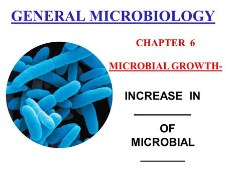 GENERAL MICROBIOLOGY INCREASE IN _________ OF MICROBIAL _______ CHAPTER 6 MICROBIAL GROWTH-