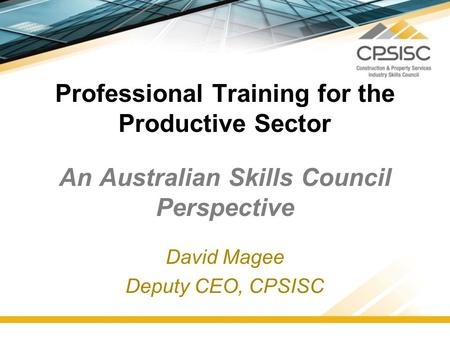 Professional Training for the Productive Sector An Australian Skills Council Perspective David Magee Deputy CEO, CPSISC.