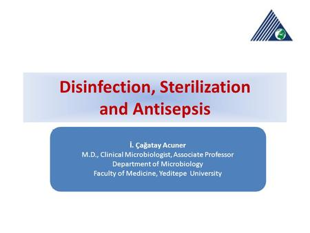 Disinfection, Sterilization and Antisepsis İ. Çağatay Acuner M.D., Clinical Microbiologist, Associate Professor Department of Microbiology Faculty of Medicine,