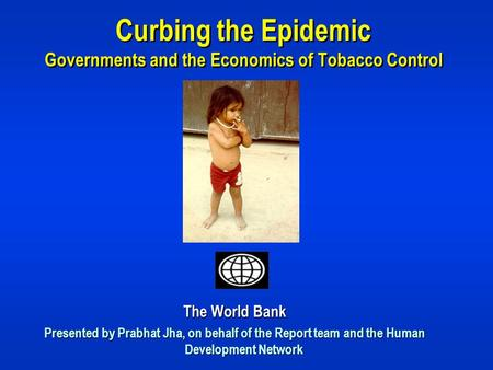 Curbing the Epidemic Governments and the Economics of Tobacco Control The World Bank Presented by Prabhat Jha, on behalf of the Report team and the Human.