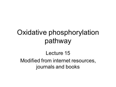 Oxidative phosphorylation pathway Lecture 15 Modified from internet resources, journals and books.