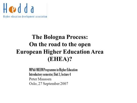The Bologna Process: On the road to the open European Higher Education Area (EHEA)? MPhil/HEEM Programme in Higher Education Introductory semester, Unit.