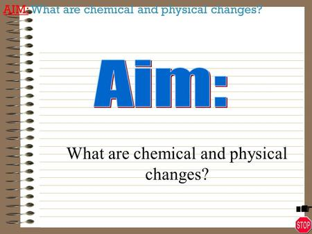 What are chemical and physical changes?