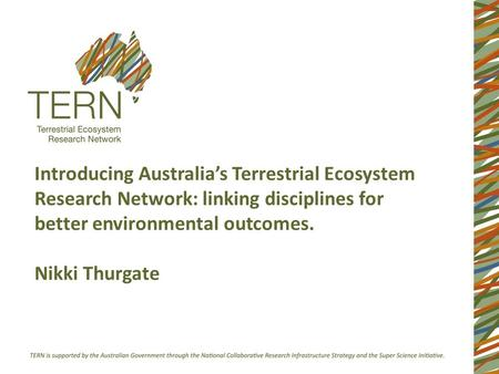 Introducing Australia's Terrestrial Ecosystem Research Network: linking disciplines for better environmental outcomes. Nikki Thurgate.