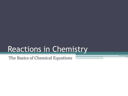 Reactions in Chemistry The Basics of Chemical Equations.