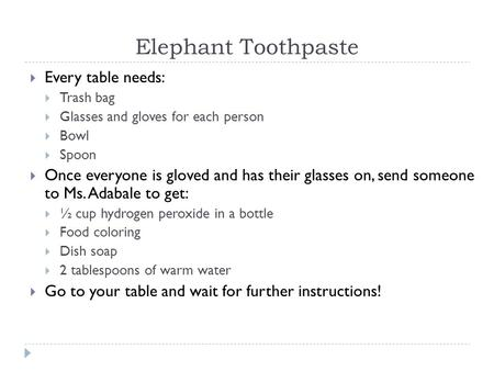 Elephant Toothpaste  Every table needs:  Trash bag  Glasses and gloves for each person  Bowl  Spoon  Once everyone is gloved and has their glasses.