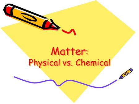 Matter: Physical vs. Chemical