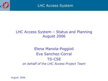 LHC Access System August 2006 LHC Access System – Status and Planning August 2006 Elena Manola-Poggioli Eva Sanchez-Corral TS-CSE on behalf of the LHC.