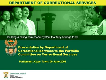 Building a caring correctional system that truly belongs to all BRANCH CORRECTIONS Parliament :Cape Town: 09 June 2006 Presentation by Department of Correctional.