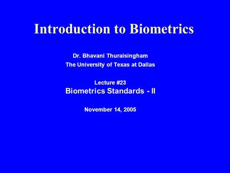 Introduction to Biometrics Dr. Bhavani Thuraisingham The University of Texas at Dallas Lecture #23 Biometrics Standards - II November 14, 2005.