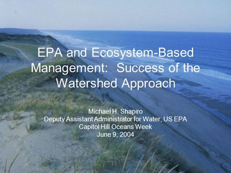 EPA and Ecosystem-Based Management: Success of the Watershed Approach Michael H. Shapiro Deputy Assistant Administrator for Water, US EPA Capitol Hill.