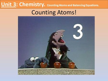 Counting Atoms! Unit 3: Chemistry. Counting Atoms and Balancing Equations.