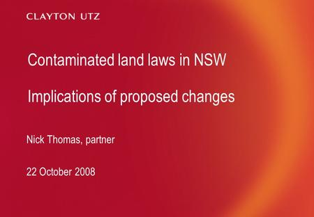 Contaminated land laws in NSW Implications of proposed changes Nick Thomas, partner 22 October 2008.