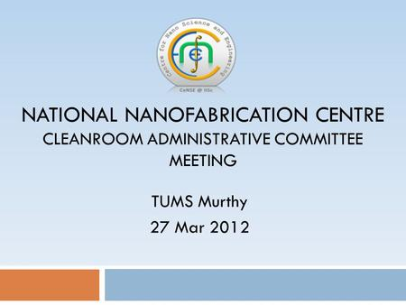 NATIONAL NANOFABRICATION CENTRE CLEANROOM ADMINISTRATIVE COMMITTEE MEETING TUMS Murthy 27 Mar 2012.
