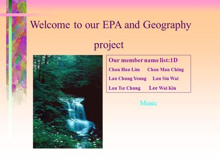 Welcome to our EPA and Geography project Our member name list:1D Chan Hau Lim Chan Man Ching Lau Chung Yeung Lau Sin Wai Lau Tsz Chung Lee Wai Kin Music.