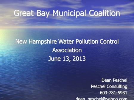 Great Bay Municipal Coalition New Hampshire Water Pollution Control Association June 13, 2013 Dean Peschel Peschel Consulting