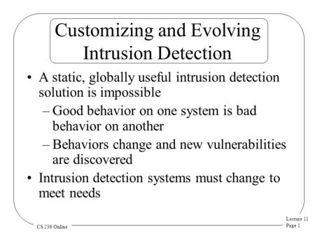 Lecture 11 Page 1 CS 236 Online Customizing and Evolving Intrusion Detection A static, globally useful intrusion detection solution is impossible –Good.