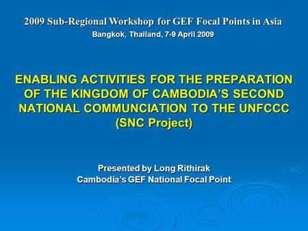 ENABLING ACTIVITIES FOR THE PREPARATION OF THE KINGDOM OF CAMBODIA'S SECOND NATIONAL COMMUNCIATION TO THE UNFCCC (SNC Project) Presented by Long Rithirak.