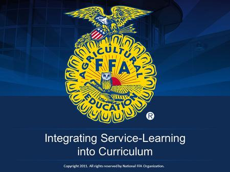 Copyright 2011. All rights reserved by National FFA Organization. Integrating Service-Learning into Curriculum.