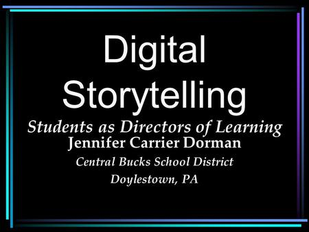 Digital Storytelling Students as Directors of Learning Jennifer Carrier Dorman Central Bucks School District Doylestown, PA.