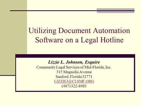 Utilizing Document Automation Software on a Legal Hotline Lizzie L. Johnson, Esquire Community Legal Services of Mid-Florida, Inc. 315 Magnolia Avenue.