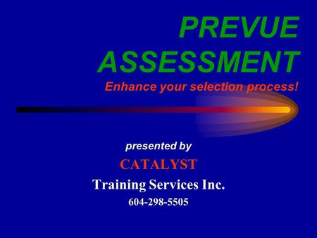 PREVUE ASSESSMENT Enhance your selection process! presented by CATALYST Training Services Inc. 604-298-5505.