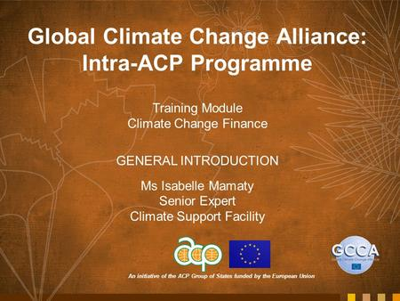 An initiative of the ACP Group of States funded by the European Union Global Climate Change Alliance: Intra-ACP Programme Training Module Climate Change.