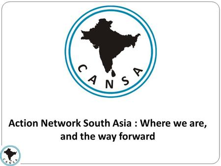 Action Network South Asia : Where we are, and the way forward.