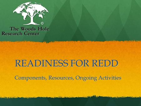 READINESS FOR REDD READINESS FOR REDD Components, Resources, Ongoing Activities The Woods Hole Research Center The Woods Hole Research Center.