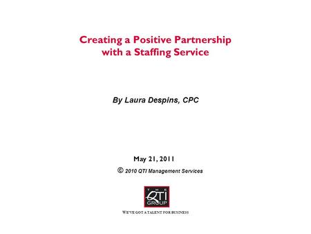 W E'VE GOT A TALENT FOR BUSINESS Creating a Positive Partnership with a Staffing Service By Laura Despins, CPC May 21, 2011 © 2010 QTI Management Services.